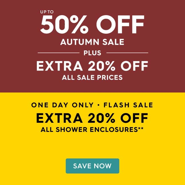 Up to 50% off Autumn Sale PLUS an extra 20% off all shower enclosures**