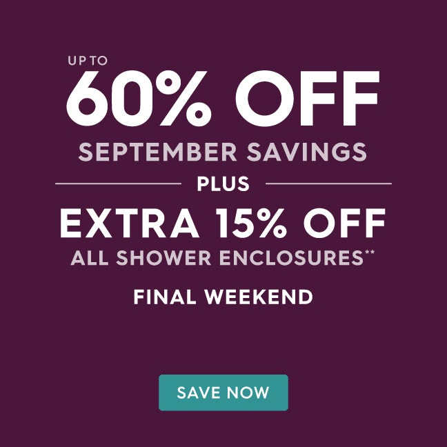 Up to 60% off September savings PLUS extra 15% off all shower enclosures**