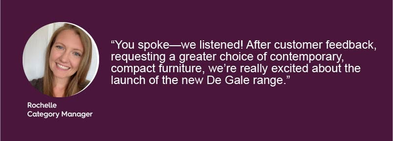 You spoke—we listened! After customer feedback, requesting a greater choice of contemporary, compact furniture, we're really excited about the launch of the new De Gale range.