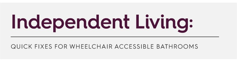 Independent Living: Quick fixes for wheelchair accessible bathrooms
