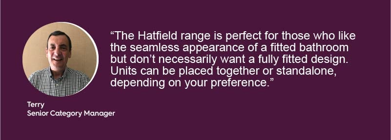 The Hatfield range is perfect for those who like the seamless appearance of a fitted bathroom but don't necessarily want a fully fitted design. Units can be placed together or standalone, depending on your preference.