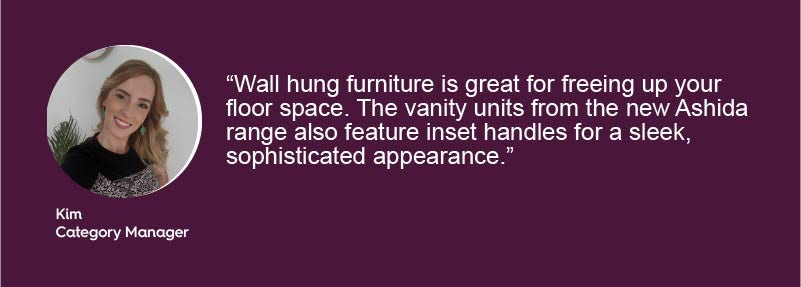 Wall hung furniture is great for freeing up your floor space. The vanity units from the new Ashida range also feature inset handles for a sleek, sophisticated appearance.