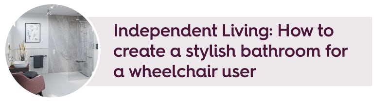 Independent Living: How to create a stylish bathroom for a wheelchair user