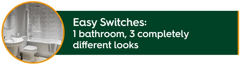 Easy Switches: 1 bathroom, 3 looks